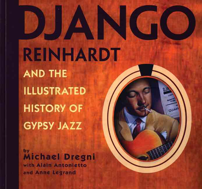 Django Reinhardt And the Illustrated History of Gypsy Jazz By Dregni, Michael/ Antonietto, Alain/ Legrand, Anne/ Reinhardt, David (CON)